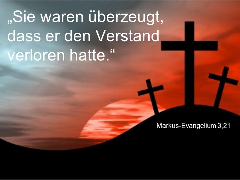 """Markus-Evangelium 3,21 """"Sie waren überzeugt, dass er den Verstand verloren hatte."""