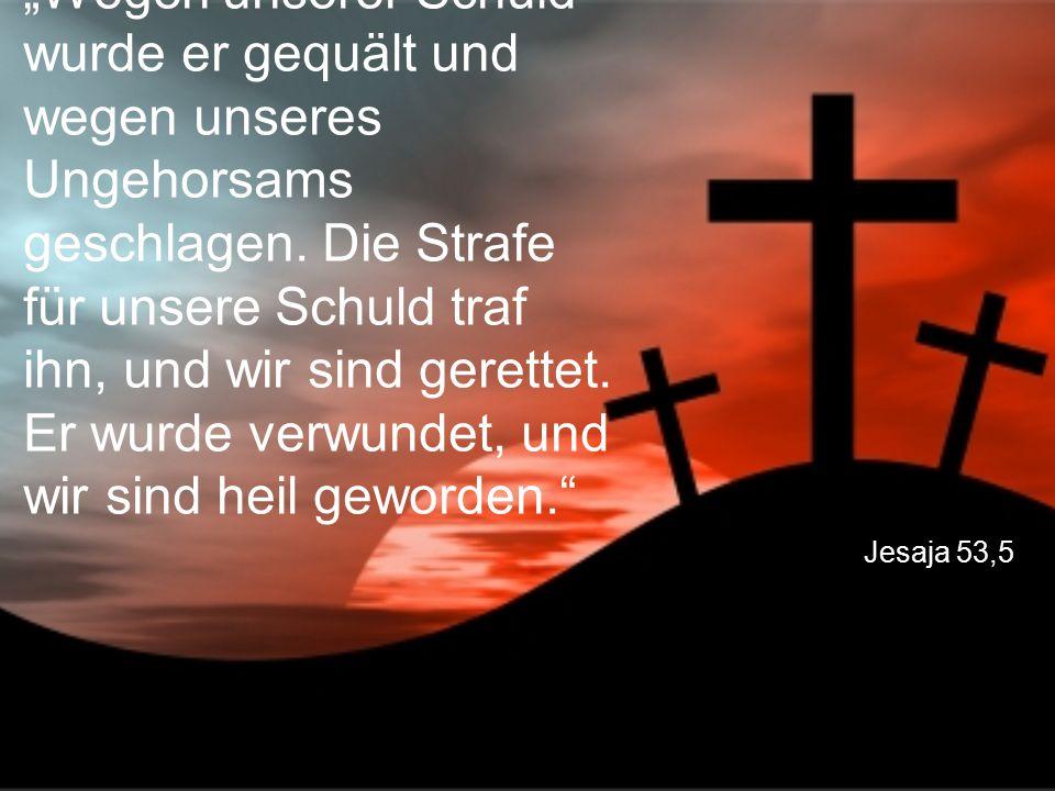 """Jesaja 53,5 """"Wegen unserer Schuld wurde er gequält und wegen unseres Ungehorsams geschlagen. Die Strafe für unsere Schuld traf ihn, und wir sind geret"""
