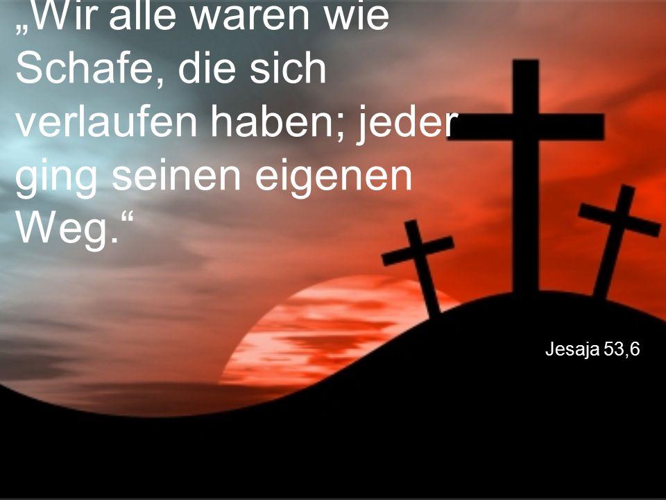 """Jesaja 53,6 """"Wir alle waren wie Schafe, die sich verlaufen haben; jeder ging seinen eigenen Weg."""""""