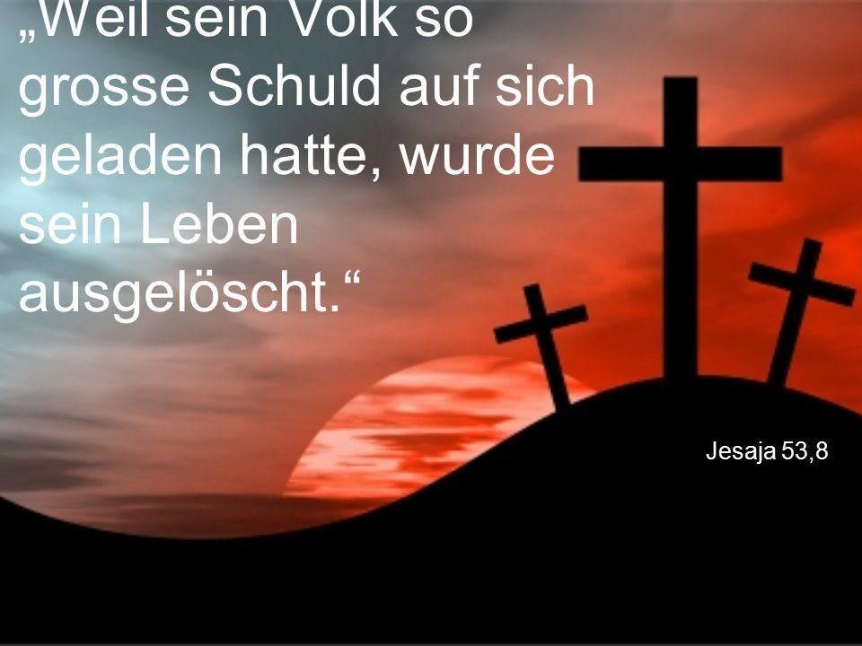"""Jesaja 53,8 """"Weil sein Volk so grosse Schuld auf sich geladen hatte, wurde sein Leben ausgelöscht."""""""