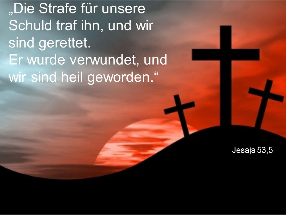 """Jesaja 53,5 """"Die Strafe für unsere Schuld traf ihn, und wir sind gerettet. Er wurde verwundet, und wir sind heil geworden."""""""