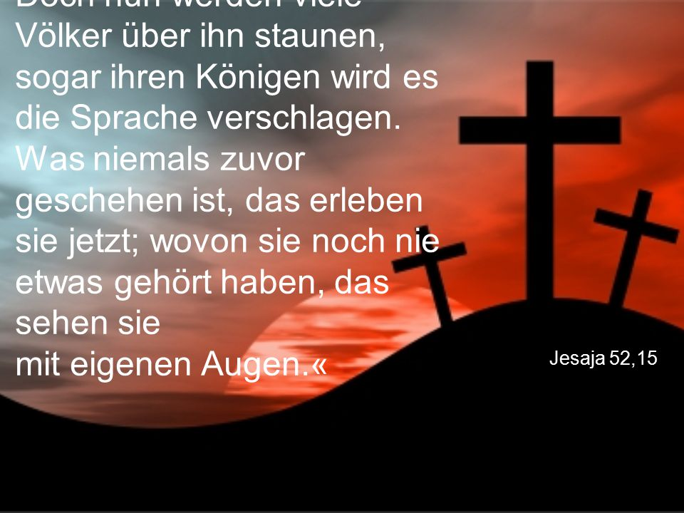 Jesaja 52,15 Doch nun werden viele Völker über ihn staunen, sogar ihren Königen wird es die Sprache verschlagen. Was niemals zuvor geschehen ist, das