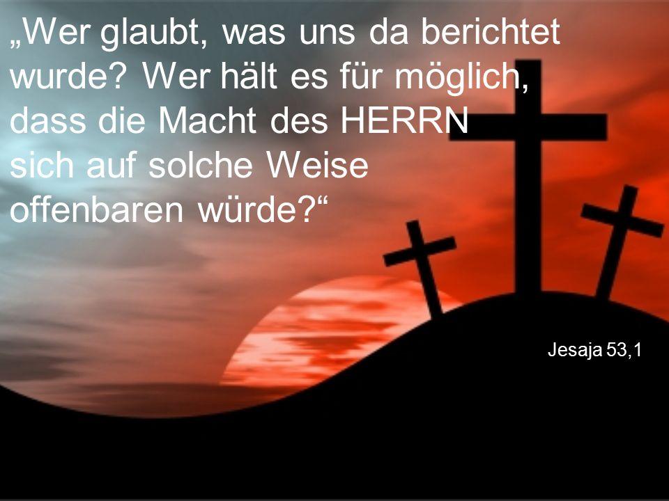 """Jesaja 53,1 """"Wer glaubt, was uns da berichtet wurde? Wer hält es für möglich, dass die Macht des HERRN sich auf solche Weise offenbaren würde?"""""""