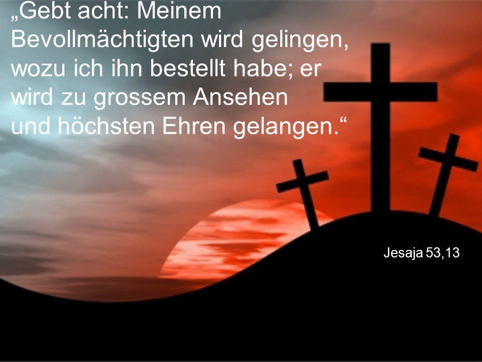 """Jesaja 53,13 """"Gebt acht: Meinem Bevollmächtigten wird gelingen, wozu ich ihn bestellt habe; er wird zu grossem Ansehen und höchsten Ehren gelangen."""""""