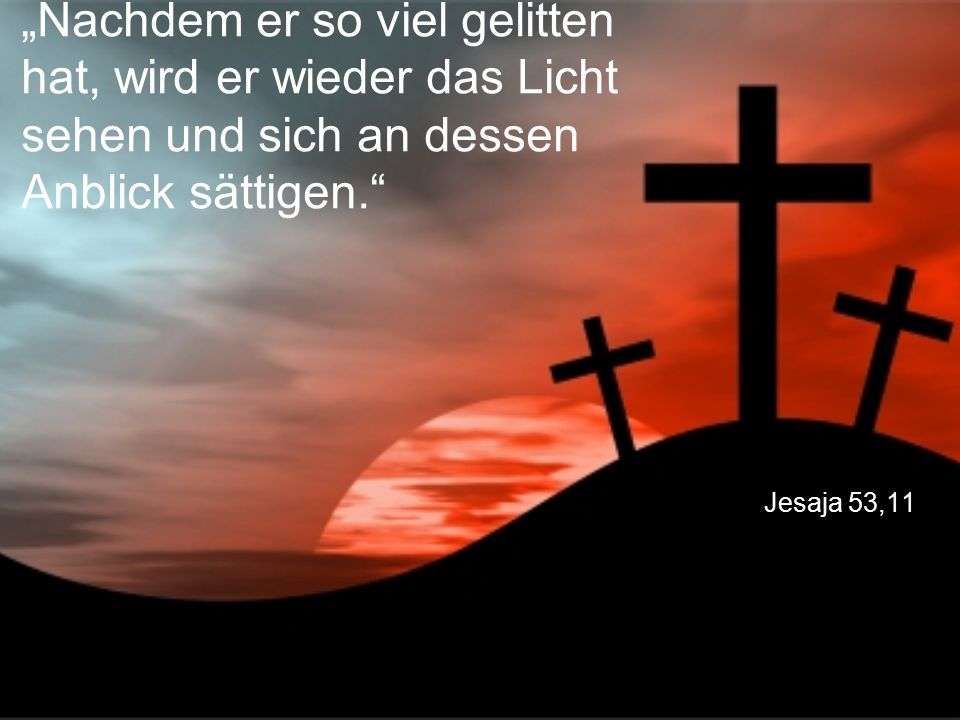 """Jesaja 53,11 """"Nachdem er so viel gelitten hat, wird er wieder das Licht sehen und sich an dessen Anblick sättigen."""""""
