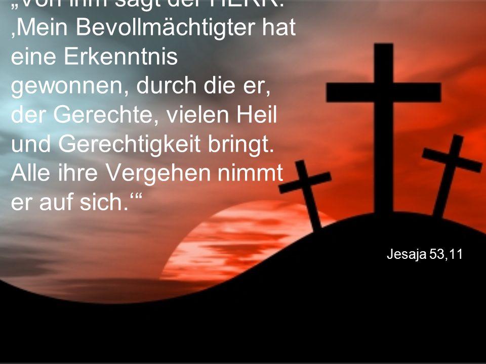 """Jesaja 53,11 """"Von ihm sagt der HERR: 'Mein Bevollmächtigter hat eine Erkenntnis gewonnen, durch die er, der Gerechte, vielen Heil und Gerechtigkeit bringt."""