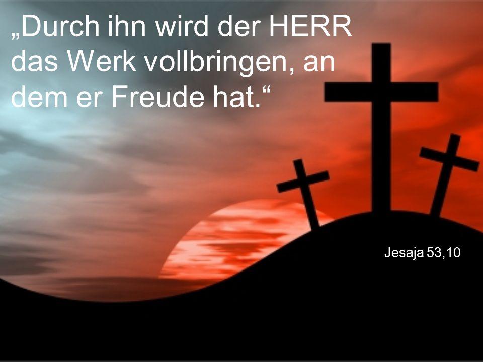 """Jesaja 53,10 """"Durch ihn wird der HERR das Werk vollbringen, an dem er Freude hat."""