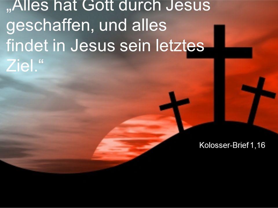 """Kolosser-Brief 1,16 """"Alles hat Gott durch Jesus geschaffen, und alles findet in Jesus sein letztes Ziel."""