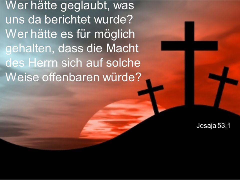 Jesaja 53,1 Wer hätte geglaubt, was uns da berichtet wurde? Wer hätte es für möglich gehalten, dass die Macht des Herrn sich auf solche Weise offenbar