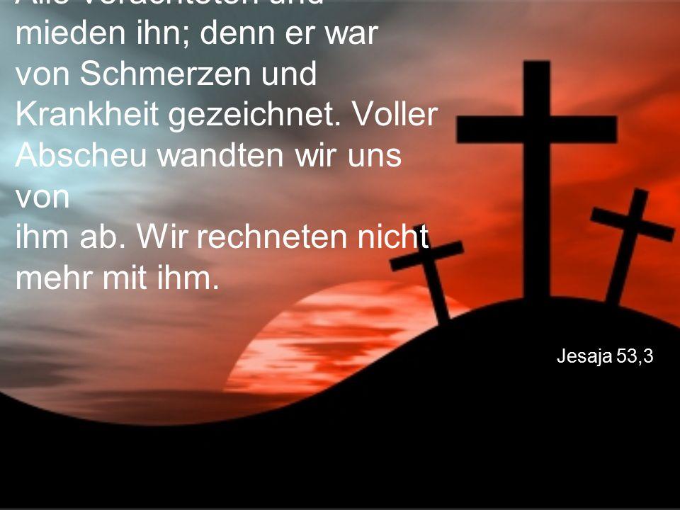 Jesaja 53,3 Alle verachteten und mieden ihn; denn er war von Schmerzen und Krankheit gezeichnet. Voller Abscheu wandten wir uns von ihm ab. Wir rechne
