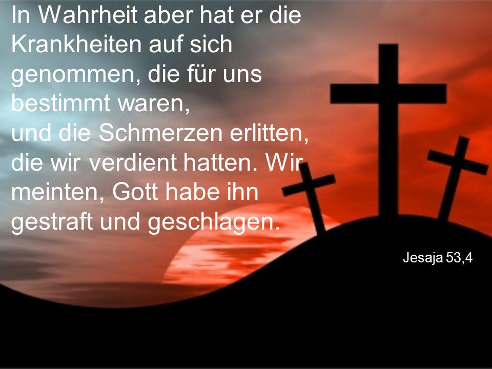 Jesaja 53,4 In Wahrheit aber hat er die Krankheiten auf sich genommen, die für uns bestimmt waren, und die Schmerzen erlitten, die wir verdient hatten.