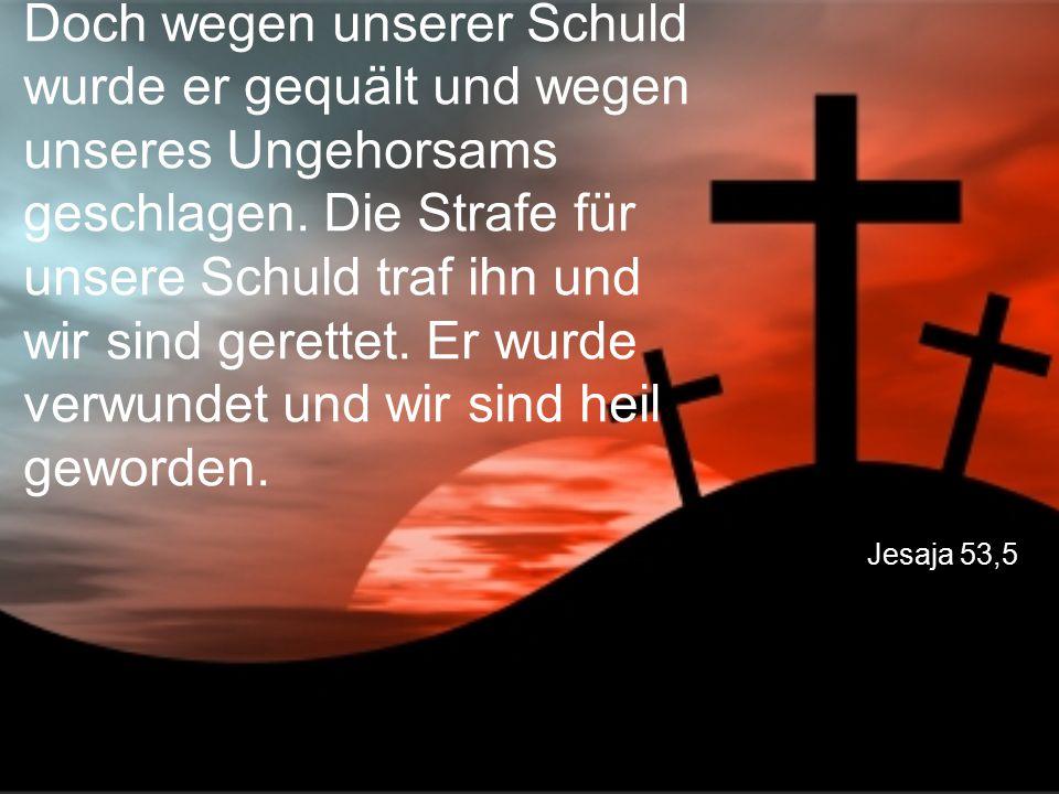 Jesaja 53,5 Doch wegen unserer Schuld wurde er gequält und wegen unseres Ungehorsams geschlagen. Die Strafe für unsere Schuld traf ihn und wir sind ge