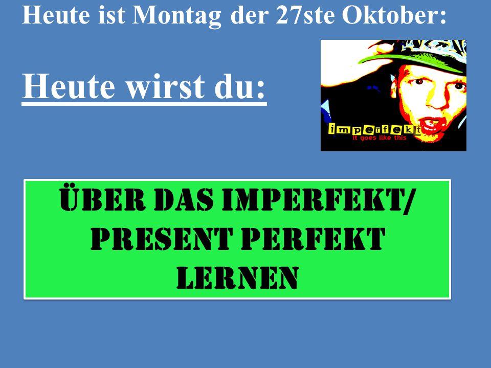 Heute ist Montag der 27ste Oktober: Heute wirst du: über das Imperfekt/ Present Perfekt lernen