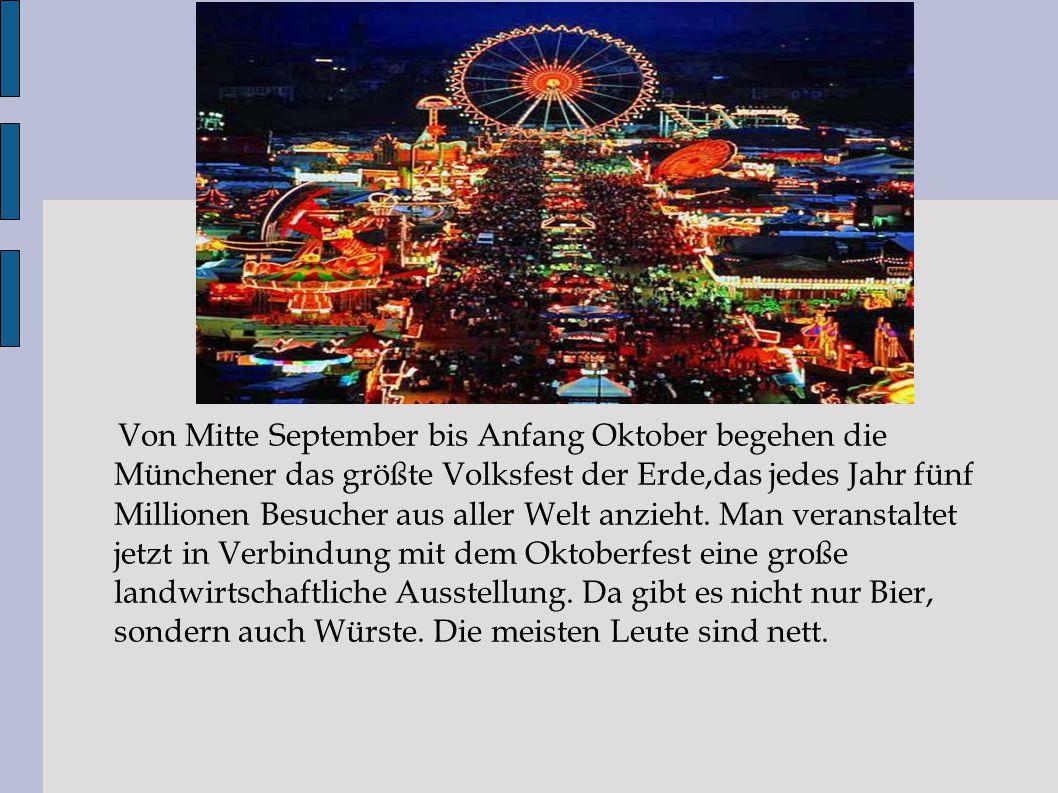 Von Mitte September bis Anfang Oktober begehen die Münchener das größte Volksfest der Erde,das jedes Jahr fünf Millionen Besucher aus aller Welt anzie