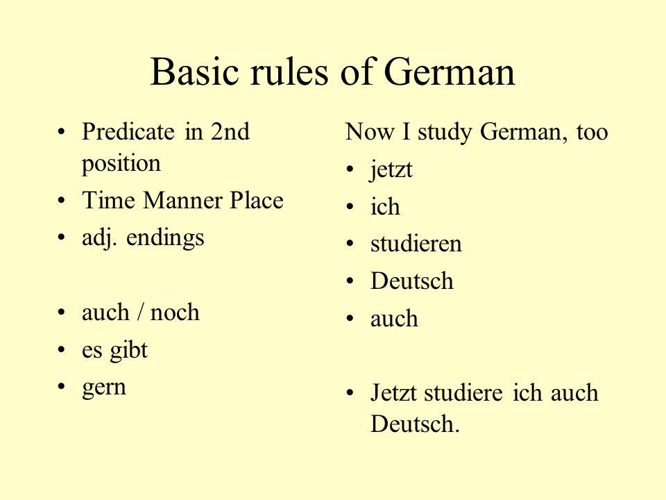 Basic rules of German Predicate in 2nd position Time Manner Place adj. endings auch / noch es gibt gern Now I study German, too jetzt ich studieren De