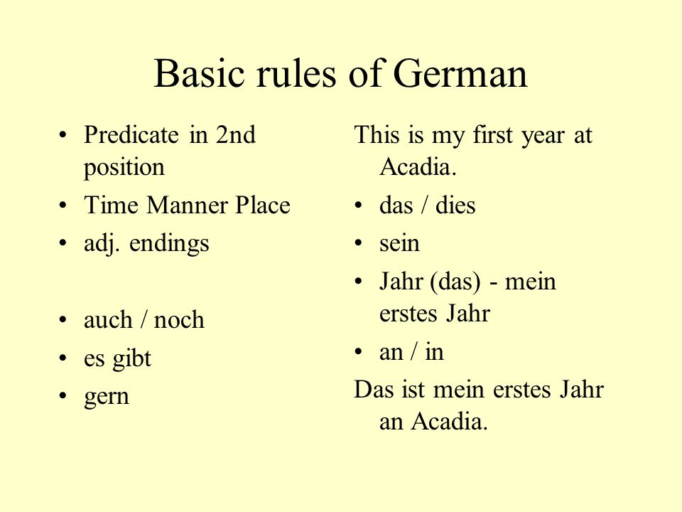 Basic rules of German Predicate in 2nd position Time Manner Place adj. endings auch / noch es gibt gern This is my first year at Acadia. das / dies se