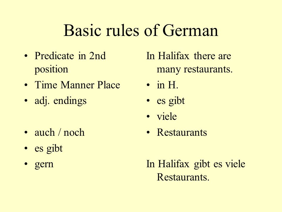 Basic rules of German Predicate in 2nd position Time Manner Place adj. endings auch / noch es gibt gern In Halifax there are many restaurants. in H. e