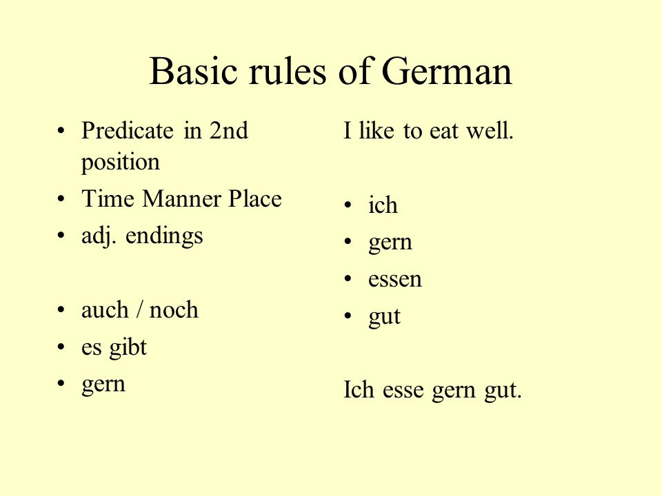 Basic rules of German Predicate in 2nd position Time Manner Place adj. endings auch / noch es gibt gern I like to eat well. ich gern essen gut Ich ess