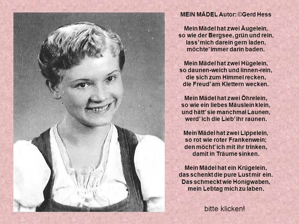 MEIN MÄDEL Autor: ©Gerd Hess Mein Mädel hat zwei Äugelein, so wie der Bergsee, grün und rein, lass' mich darein gern laden, möchte' immer darin baden.