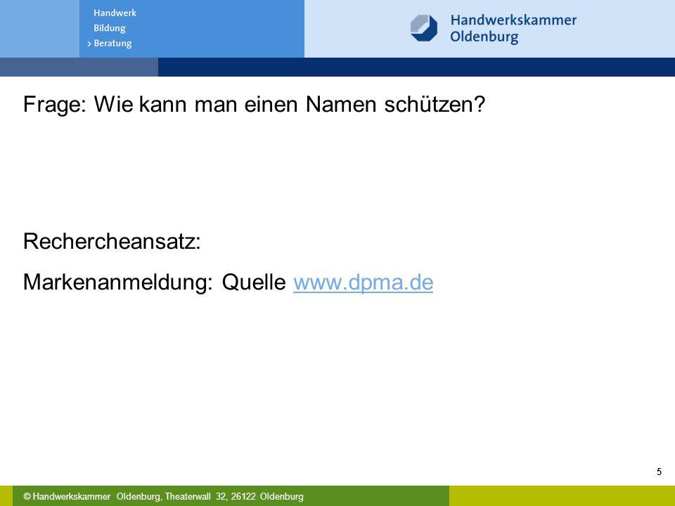 © Handwerkskammer Oldenburg, Theaterwall 32, 26122 Oldenburg Frage: Wie kann man einen Namen schützen? Rechercheansatz: Markenanmeldung: Quelle www.dp
