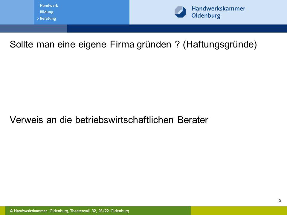 © Handwerkskammer Oldenburg, Theaterwall 32, 26122 Oldenburg Sollte man eine eigene Firma gründen ? (Haftungsgründe) Verweis an die betriebswirtschaft