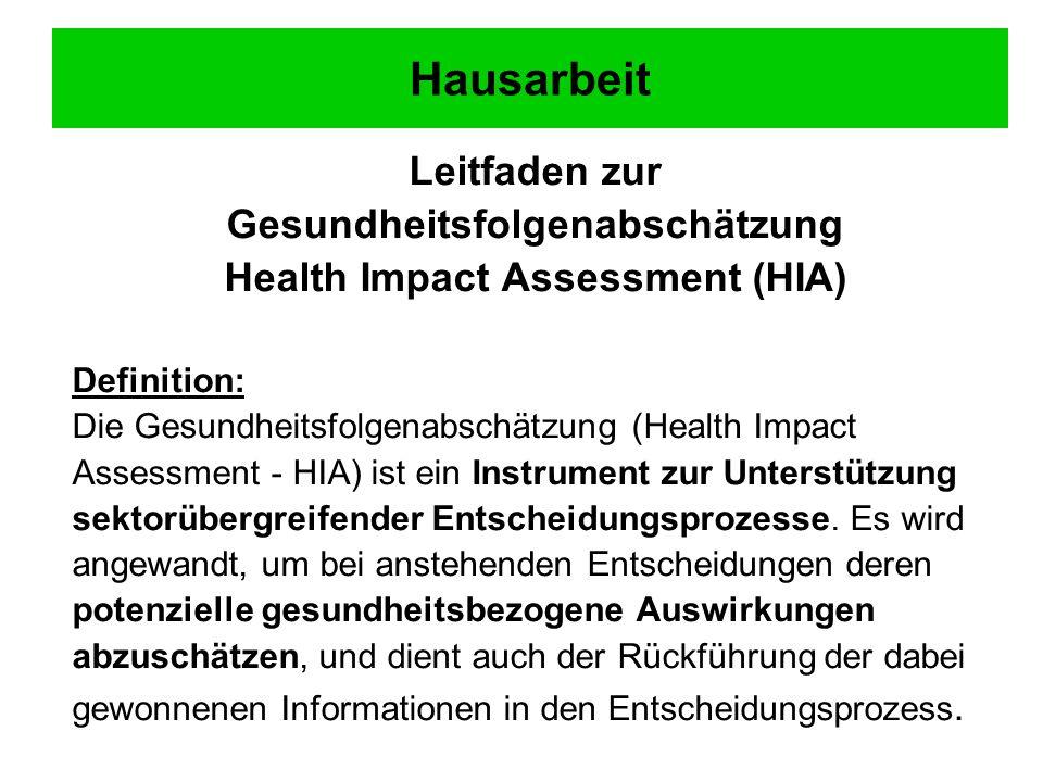 Hausarbeit Leitfaden zur Gesundheitsfolgenabschätzung Health Impact Assessment (HIA) Definition: Die Gesundheitsfolgenabschätzung (Health Impact Assessment - HIA) ist ein Instrument zur Unterstützung sektorübergreifender Entscheidungsprozesse.