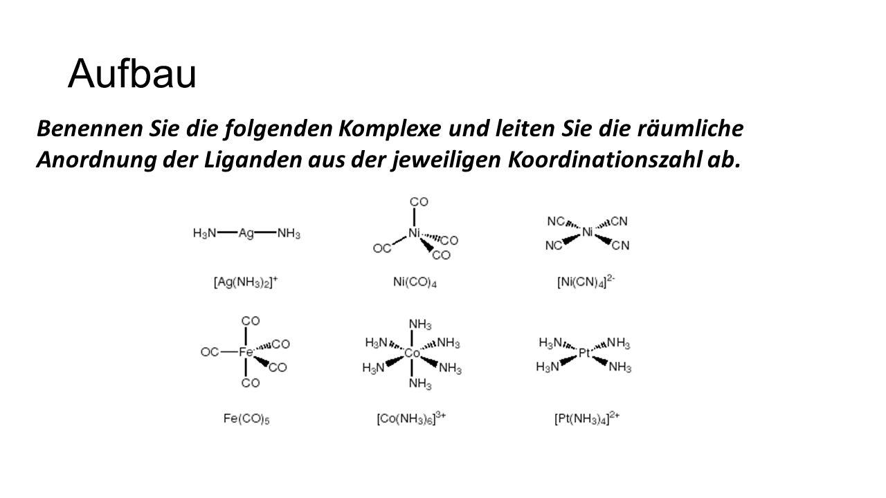 Benennen Sie die folgenden Komplexe und leiten Sie die räumliche Anordnung der Liganden aus der jeweiligen Koordinationszahl ab.