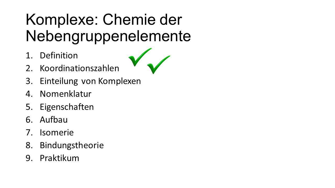 Komplexe: Chemie der Nebengruppenelemente 1.Definition 2.Koordinationszahlen 3.Einteilung von Komplexen 4.Nomenklatur 5.Eigenschaften 6.Aufbau 7.Isome