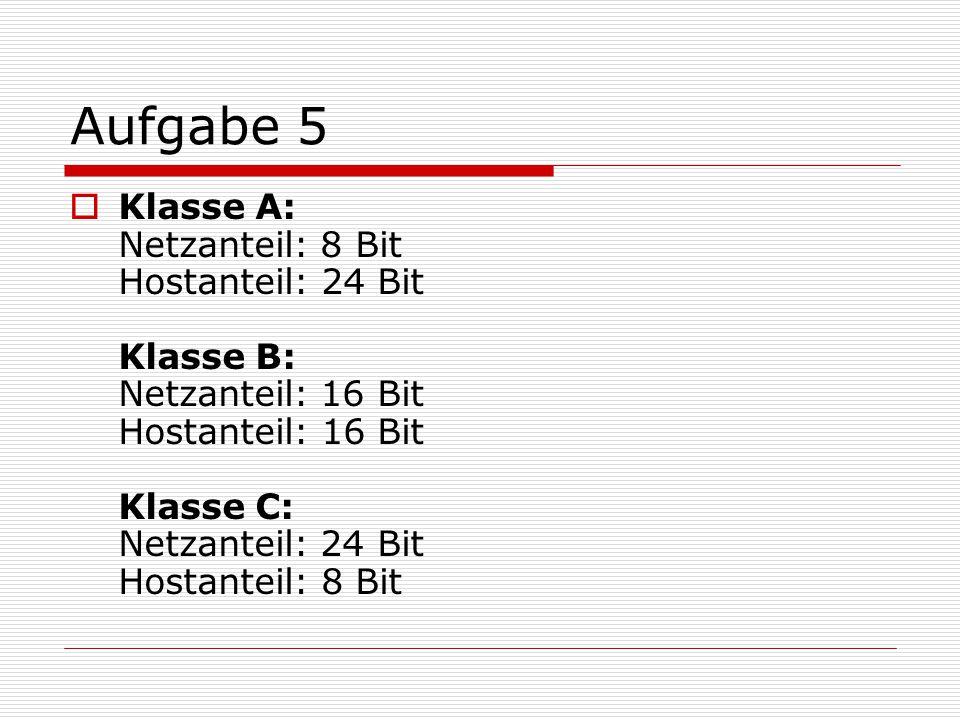 Aufgabe 5  Klasse A: Netzanteil: 8 Bit Hostanteil: 24 Bit Klasse B: Netzanteil: 16 Bit Hostanteil: 16 Bit Klasse C: Netzanteil: 24 Bit Hostanteil: 8