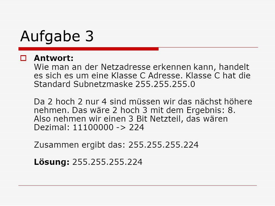 Aufgabe 3  Antwort: Wie man an der Netzadresse erkennen kann, handelt es sich es um eine Klasse C Adresse. Klasse C hat die Standard Subnetzmaske 255