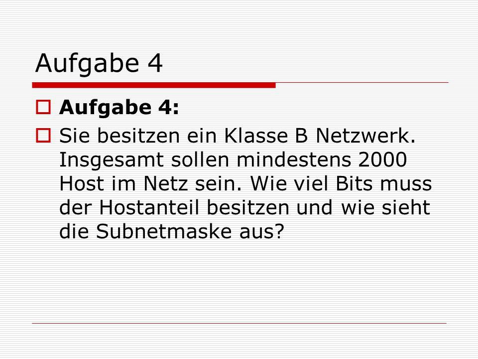 Aufgabe 4  Aufgabe 4:  Sie besitzen ein Klasse B Netzwerk. Insgesamt sollen mindestens 2000 Host im Netz sein. Wie viel Bits muss der Hostanteil bes