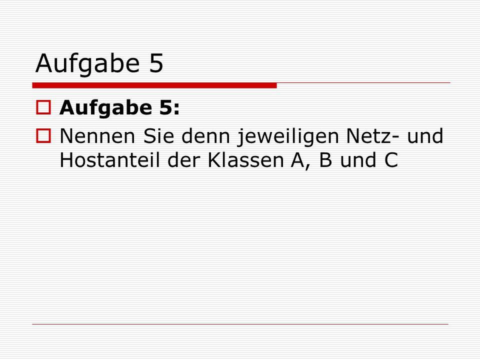 Aufgabe 5  Klasse A: Netzanteil: 8 Bit Hostanteil: 24 Bit Klasse B: Netzanteil: 16 Bit Hostanteil: 16 Bit Klasse C: Netzanteil: 24 Bit Hostanteil: 8 Bit