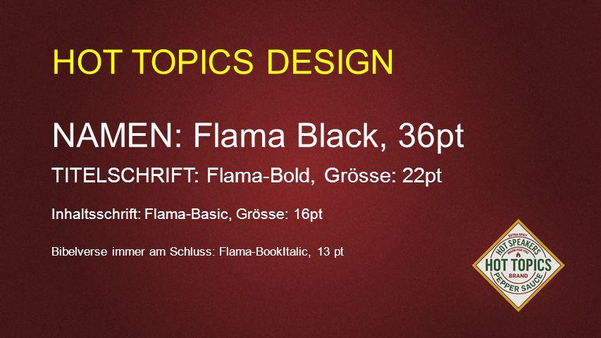 Seriendesign Vorgaben HOT TOPICS DESIGN NAMEN: Flama Black, 36pt TITELSCHRIFT: Flama-Bold, Grösse: 22pt Inhaltsschrift: Flama-Basic, Grösse: 16pt Bibelverse immer am Schluss: Flama-BookItalic, 13 pt