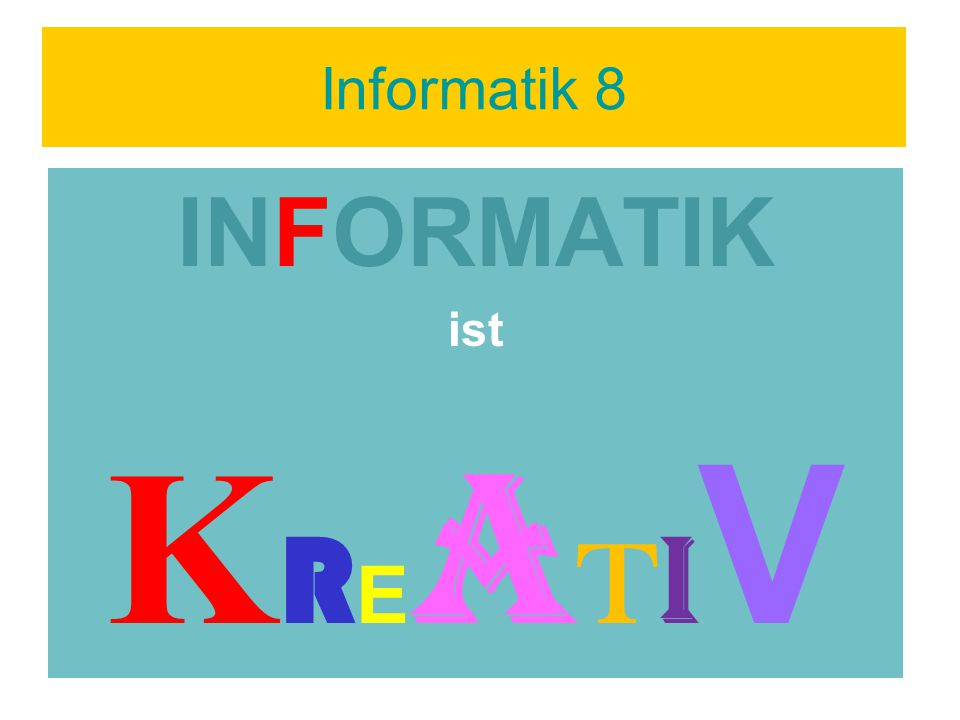 Informatik 8 INFORMATIK ist K R E A T I V