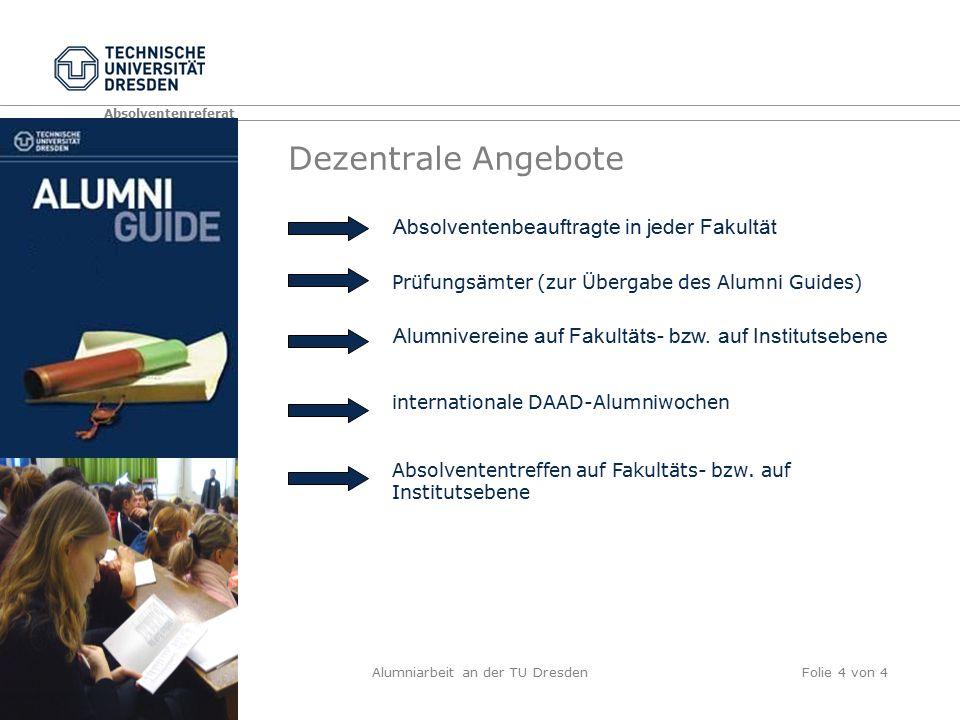Absolventenreferat Alumniarbeit an der TU DresdenFolie 4 von 4 Dezentrale Angebote Prüfungsämter (zur Übergabe des Alumni Guides) Absolventenbeauftragte in jeder Fakultät Alumnivereine auf Fakultäts- bzw.
