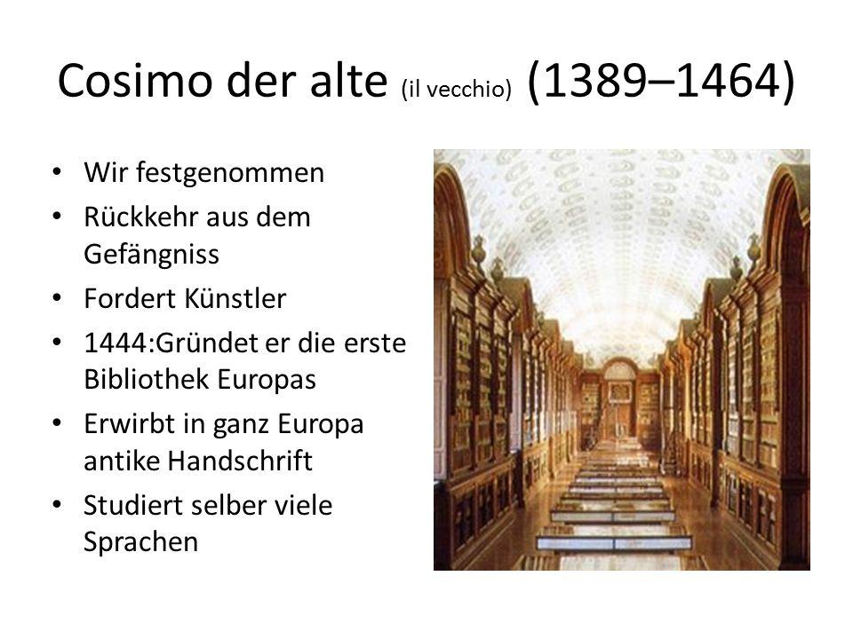 Cosimo der alte (il vecchio) (1389–1464) Wir festgenommen Rückkehr aus dem Gefängniss Fordert Künstler 1444:Gründet er die erste Bibliothek Europas Er