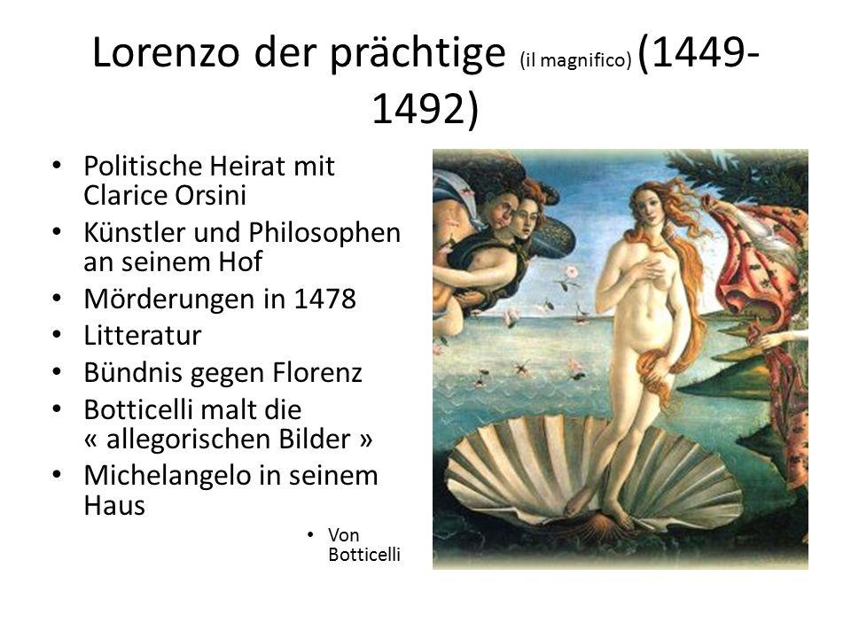 Lorenzo der prächtige (il magnifico) (1449- 1492) Politische Heirat mit Clarice Orsini Künstler und Philosophen an seinem Hof Mörderungen in 1478 Litt