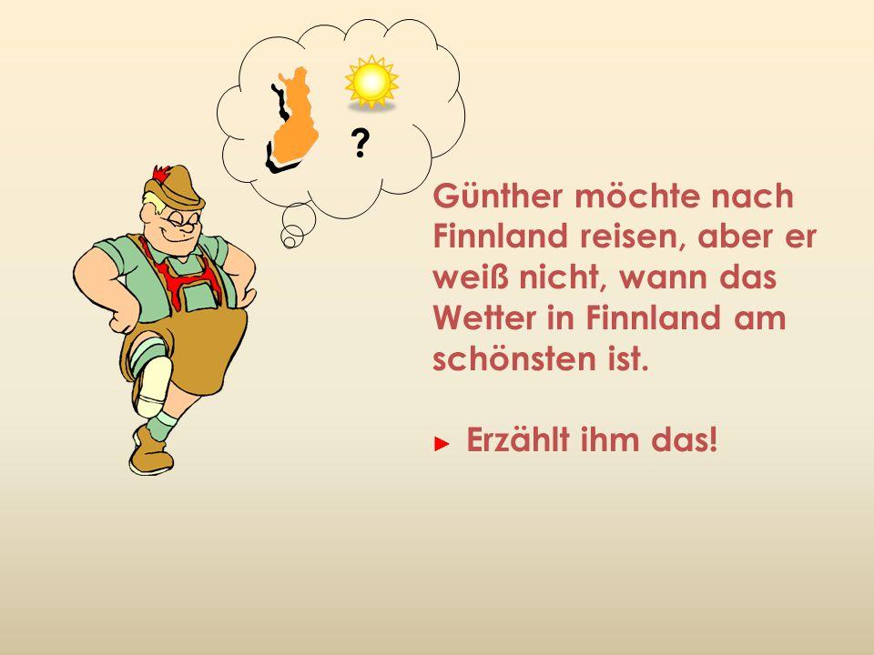 Günther möchte nach Finnland reisen, aber er weiß nicht, wann das Wetter in Finnland am schönsten ist. ► Erzählt ihm das! ?
