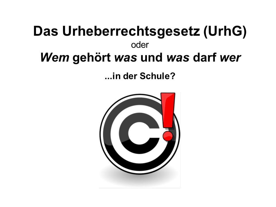 Das Urheberrechtsgesetz (UrhG) oder Wem gehört was und was darf wer...in der Schule?