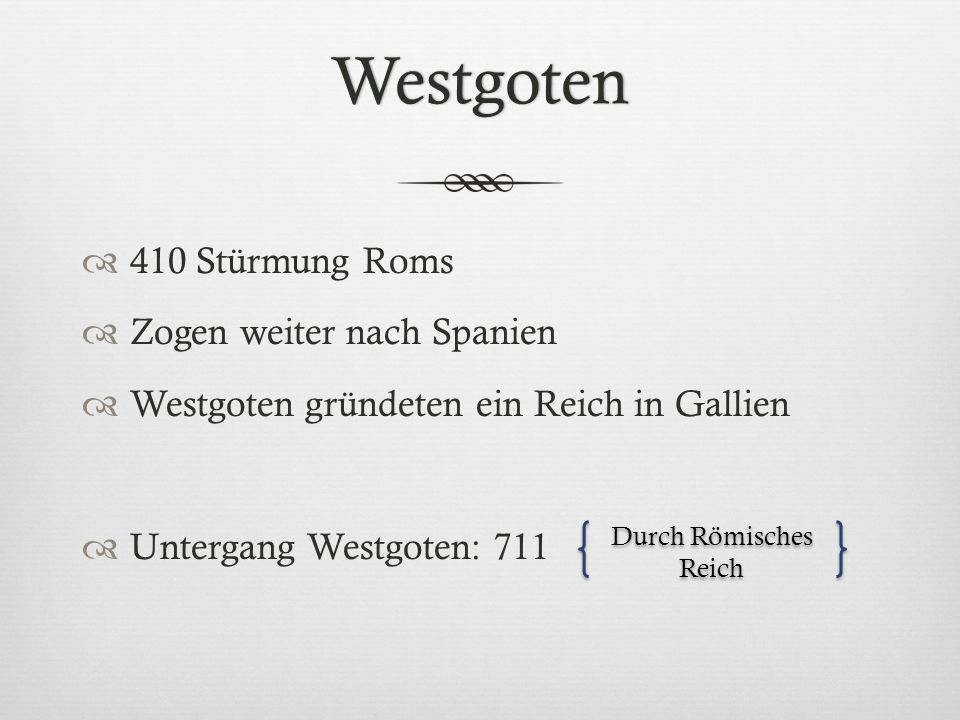 Westgoten  410 Stürmung Roms  Zogen weiter nach Spanien  Westgoten gründeten ein Reich in Gallien  Untergang Westgoten: 711 Durch Römisches Reich