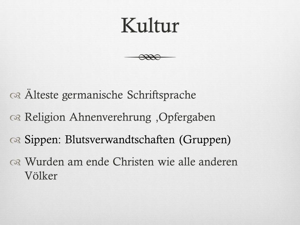 Kultur  Älteste germanische Schriftsprache  Religion Ahnenverehrung,Opfergaben  Sippen: Blutsverwandtschaften (Gruppen)  Wurden am ende Christen w