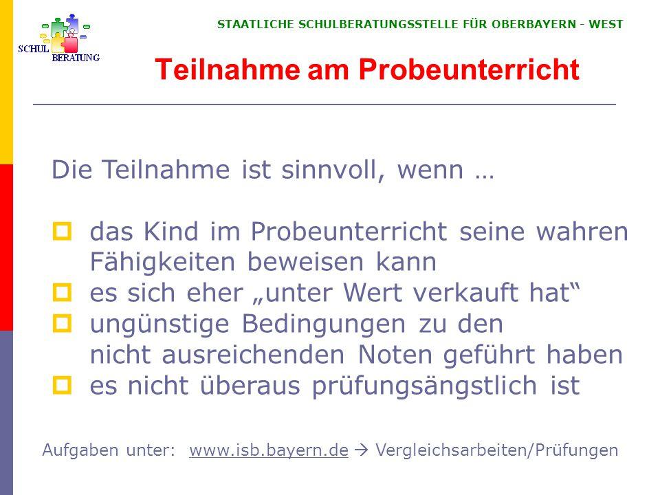 """STAATLICHE SCHULBERATUNGSSTELLE FÜR OBERBAYERN ‑ WEST Teilnahme am Probeunterricht Die Teilnahme ist sinnvoll, wenn …  das Kind im Probeunterricht seine wahren Fähigkeiten beweisen kann  es sich eher """"unter Wert verkauft hat  ungünstige Bedingungen zu den nicht ausreichenden Noten geführt haben  es nicht überaus prüfungsängstlich ist Aufgaben unter: www.isb.bayern.de  Vergleichsarbeiten/Prüfungenwww.isb.bayern.de"""