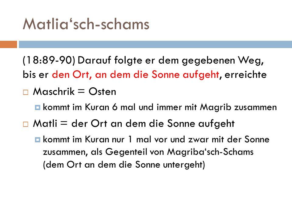 Matlia'sch-schams (18:89-90) Darauf folgte er dem gegebenen Weg, bis er den Ort, an dem die Sonne aufgeht, erreichte  Maschrik = Osten  kommt im Kuran 6 mal und immer mit Magrib zusammen  Matli = der Ort an dem die Sonne aufgeht  kommt im Kuran nur 1 mal vor und zwar mit der Sonne zusammen, als Gegenteil von Magriba'sch-Schams (dem Ort an dem die Sonne untergeht)