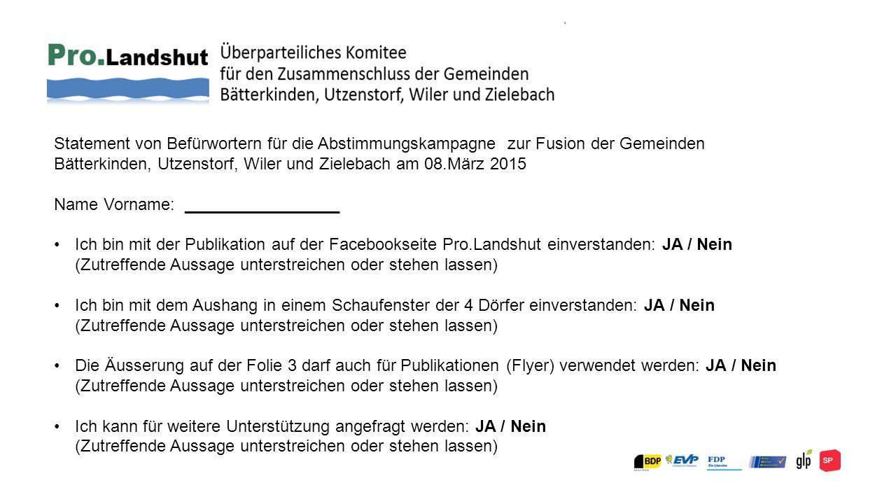 Statement von Befürwortern für die Abstimmungskampagne zur Fusion der Gemeinden Bätterkinden, Utzenstorf, Wiler und Zielebach am 08.März 2015 Name Vorname: _________________ Ich bin mit der Publikation auf der Facebookseite Pro.Landshut einverstanden: JA / Nein (Zutreffende Aussage unterstreichen oder stehen lassen) Ich bin mit dem Aushang in einem Schaufenster der 4 Dörfer einverstanden: JA / Nein (Zutreffende Aussage unterstreichen oder stehen lassen) Die Äusserung auf der Folie 3 darf auch für Publikationen (Flyer) verwendet werden: JA / Nein (Zutreffende Aussage unterstreichen oder stehen lassen) Ich kann für weitere Unterstützung angefragt werden: JA / Nein (Zutreffende Aussage unterstreichen oder stehen lassen)