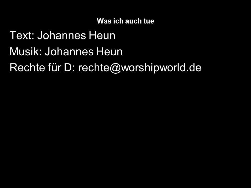 Was ich auch tue Text: Johannes Heun Musik: Johannes Heun Rechte für D: rechte@worshipworld.de