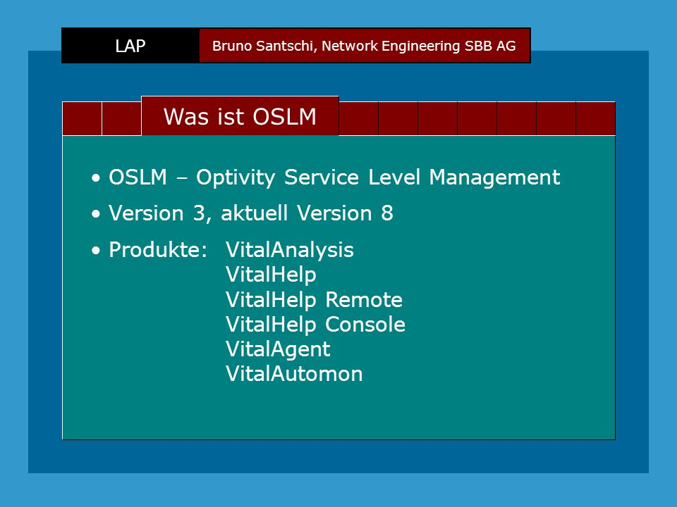 Bruno Santschi, Network Engineering SBB AG LAP Text Was ist OSLM OSLM – Optivity Service Level Management Version 3, aktuell Version 8 Produkte:VitalAnalysis VitalHelp VitalHelp Remote VitalHelp Console VitalAgent VitalAutomon