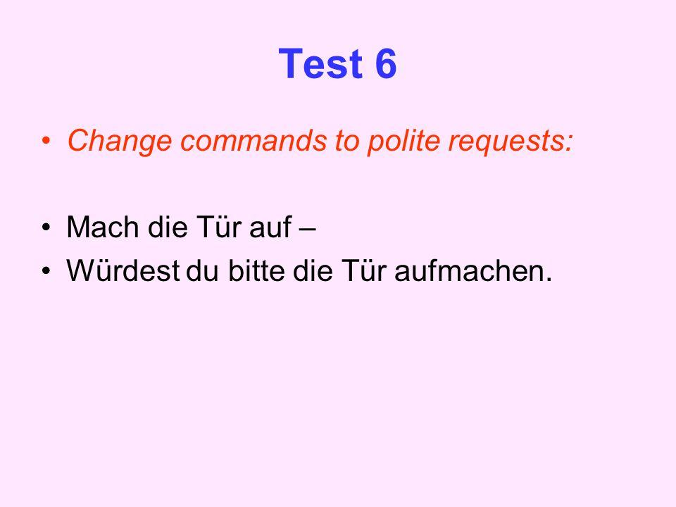 Test 6 Change commands to polite requests: Mach die Tür auf – Würdest du bitte die Tür aufmachen.