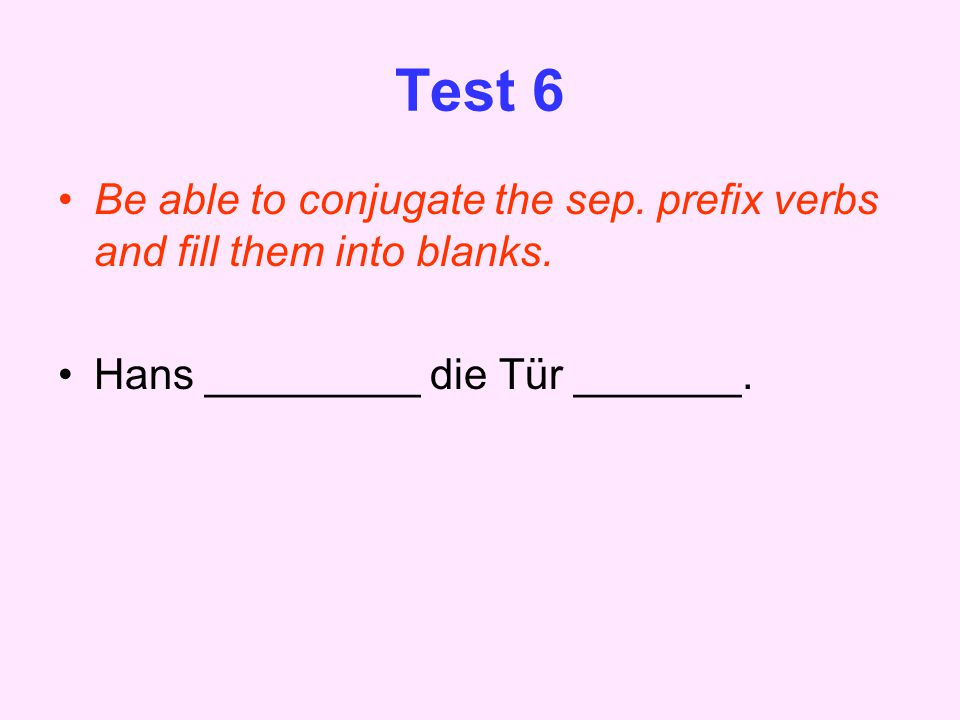 Test 6 Be able to conjugate the sep. prefix verbs and fill them into blanks.