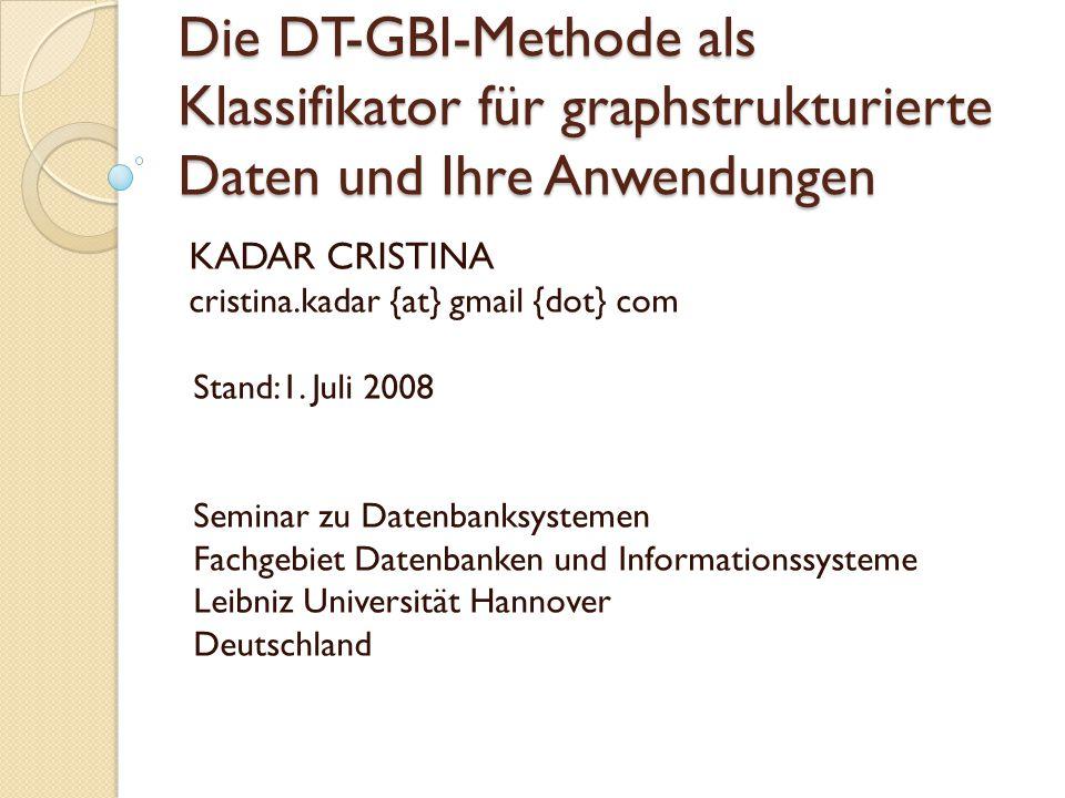 Die DT-GBI-Methode als Klassifikator für graphstrukturierte Daten und Ihre Anwendungen KADAR CRISTINA cristina.kadar {at} gmail {dot} com Stand:1.