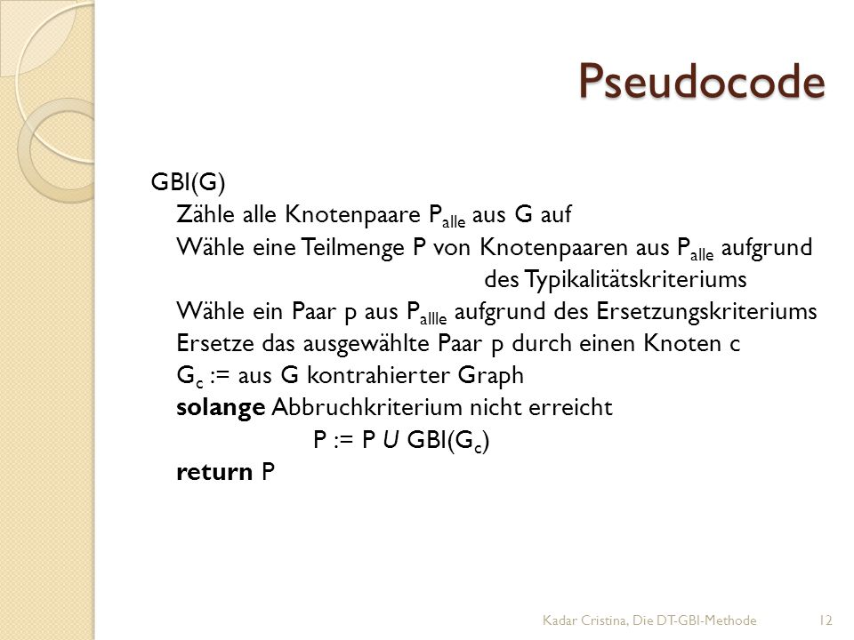 Pseudocode GBI(G) Zähle alle Knotenpaare P alle aus G auf Wähle eine Teilmenge P von Knotenpaaren aus P alle aufgrund des Typikalitätskriteriums Wähle ein Paar p aus P allle aufgrund des Ersetzungskriteriums Ersetze das ausgewählte Paar p durch einen Knoten c G c := aus G kontrahierter Graph solange Abbruchkriterium nicht erreicht P := P U GBI(G c ) return P Kadar Cristina, Die DT-GBI-Methode12